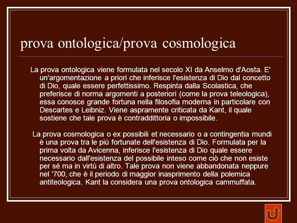 prova ontologica/prova cosmologica La prova ontologica viene formulata nel secolo XI da Anselmo d'Aosta. E' un'argomentazione a priori che inferisce l