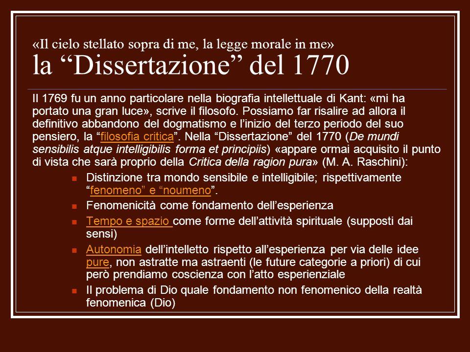 «Il cielo stellato sopra di me, la legge morale in me» la Dissertazione del 1770 Il 1769 fu un anno particolare nella biografia intellettuale di Kant: