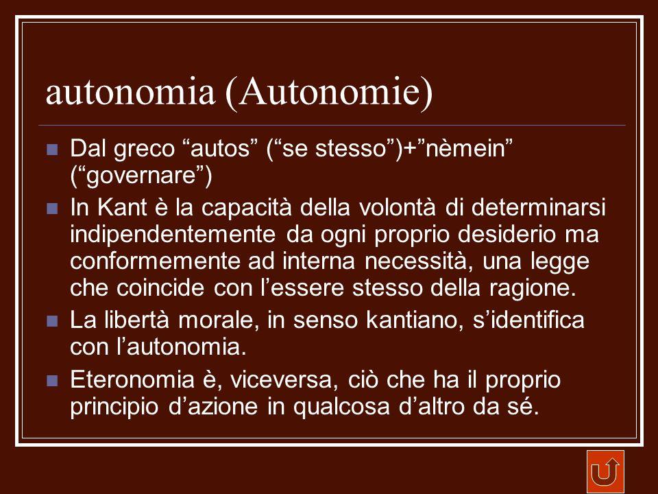 autonomia (Autonomie) Dal greco autos (se stesso)+nèmein (governare) In Kant è la capacità della volontà di determinarsi indipendentemente da ogni pro