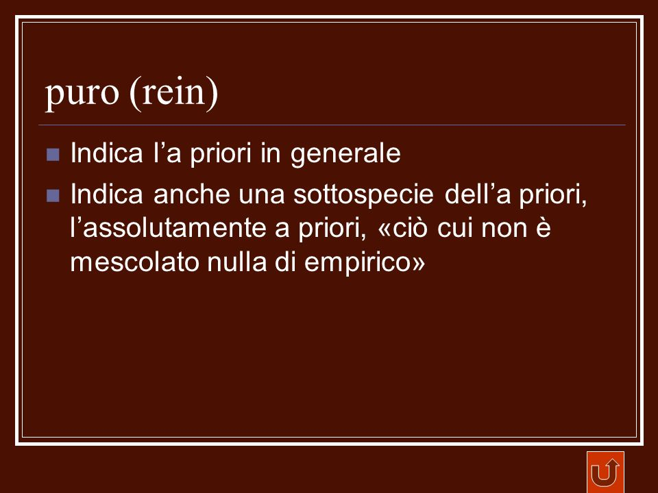 puro (rein) Indica la priori in generale Indica anche una sottospecie della priori, lassolutamente a priori, «ciò cui non è mescolato nulla di empiric