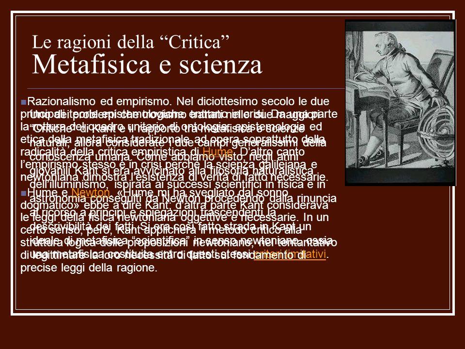 Le ragioni della Critica Metafisica e scienza Uno dei problemi che troviamo trattati nelle due maggiori Critiche di Kant è il rapporto tra metafisica