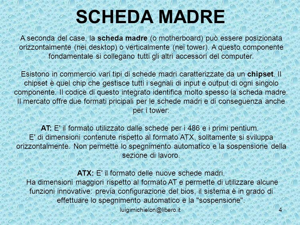 luigimichielon@libero.it4 SCHEDA MADRE A seconda del case, la scheda madre (o motherboard) può essere posizionata orizzontalmente (nei desktop) o verticalmente (nei tower).