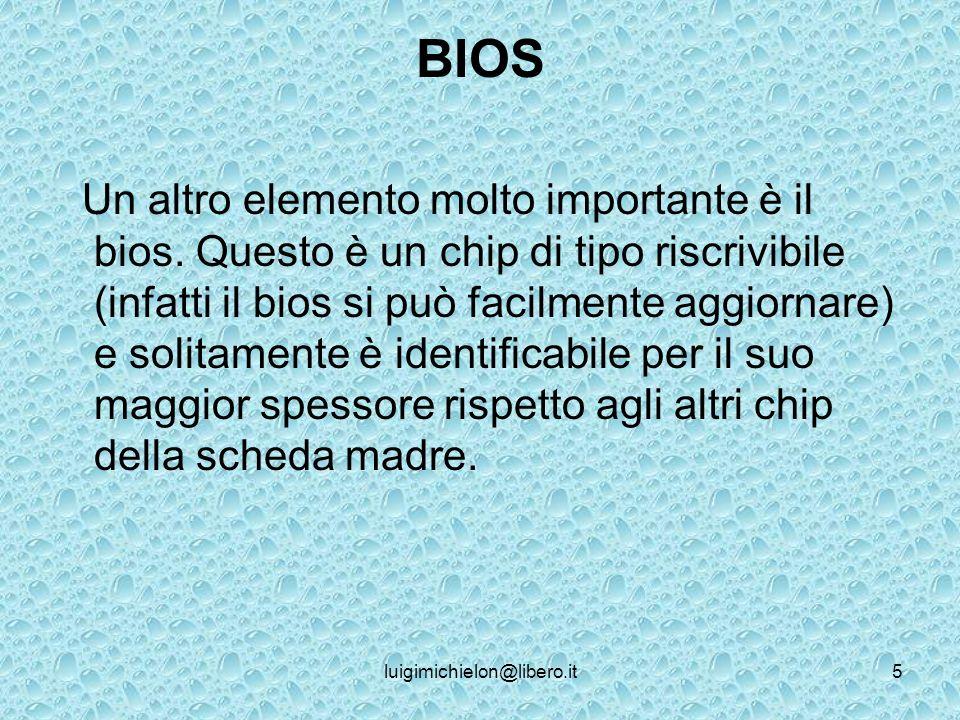 luigimichielon@libero.it5 BIOS Un altro elemento molto importante è il bios.