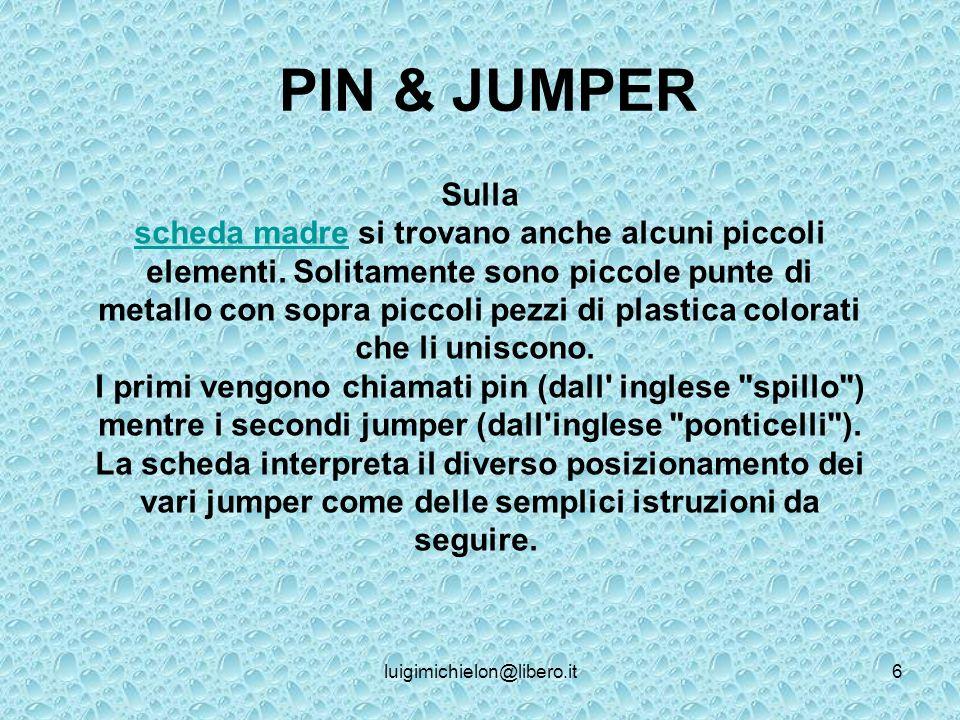 luigimichielon@libero.it6 PIN & JUMPER Sulla scheda madrescheda madre si trovano anche alcuni piccoli elementi.