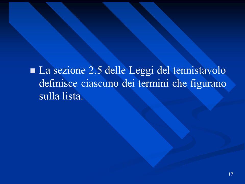 17 La sezione 2.5 delle Leggi del tennistavolo definisce ciascuno dei termini che figurano sulla lista.