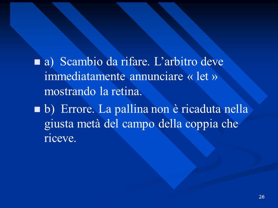 26 a) Scambio da rifare. Larbitro deve immediatamente annunciare « let » mostrando la retina. b) Errore. La pallina non è ricaduta nella giusta metà d