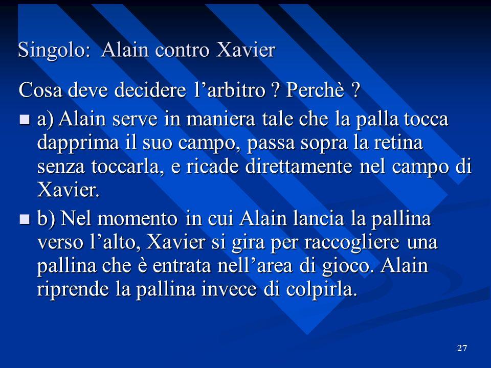 27 Singolo: Alain contro Xavier Cosa deve decidere larbitro ? Perchè ? a) Alain serve in maniera tale che la palla tocca dapprima il suo campo, passa