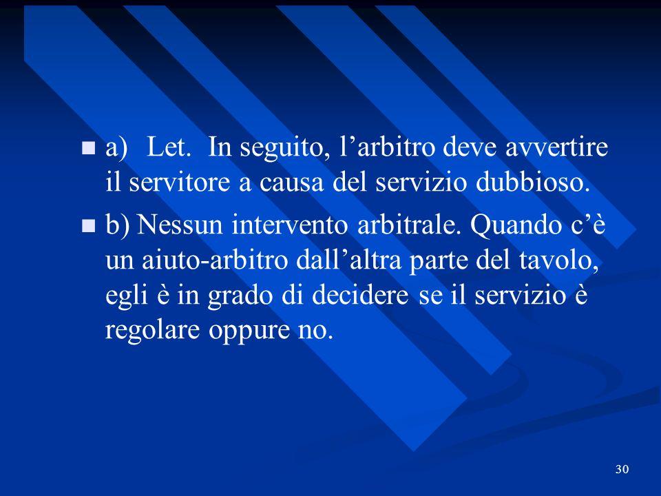 30 a)Let. In seguito, larbitro deve avvertire il servitore a causa del servizio dubbioso. b) Nessun intervento arbitrale. Quando cè un aiuto-arbitro d