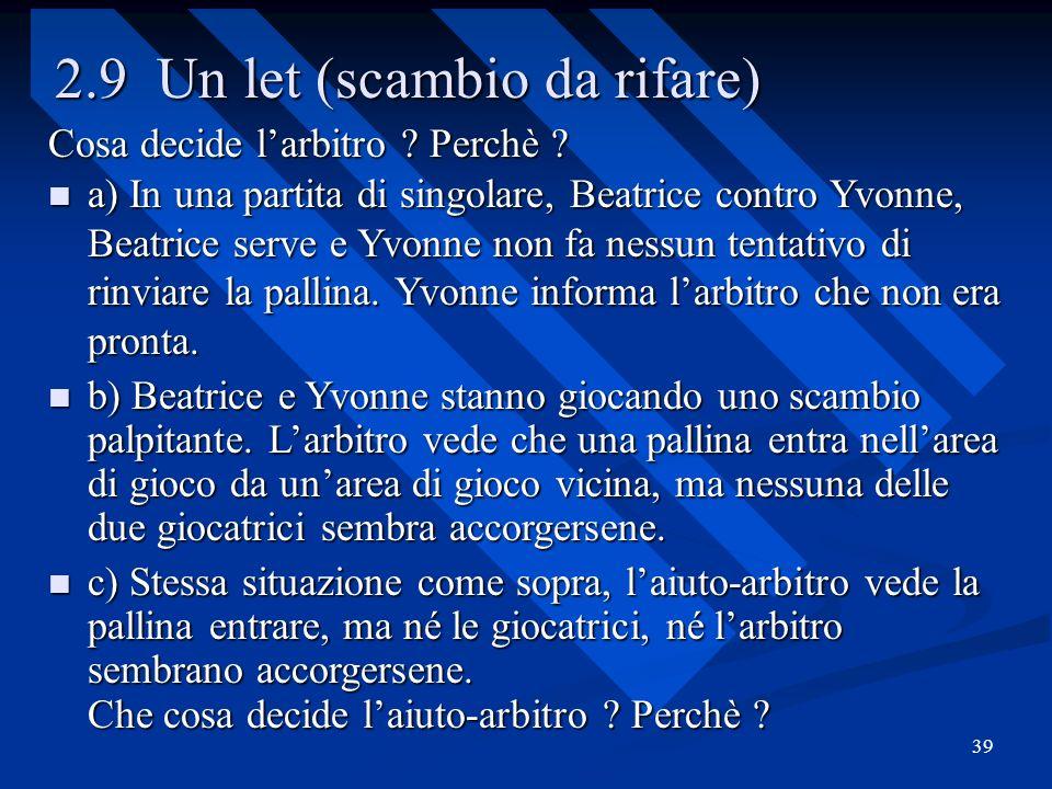 39 2.9 Un let (scambio da rifare) Cosa decide larbitro ? Perchè ? a) In una partita di singolare, Beatrice contro Yvonne, Beatrice serve e Yvonne non