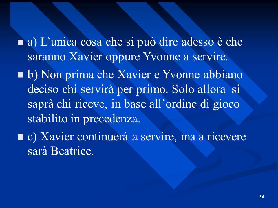 54 a) Lunica cosa che si può dire adesso è che saranno Xavier oppure Yvonne a servire. b) Non prima che Xavier e Yvonne abbiano deciso chi servirà per