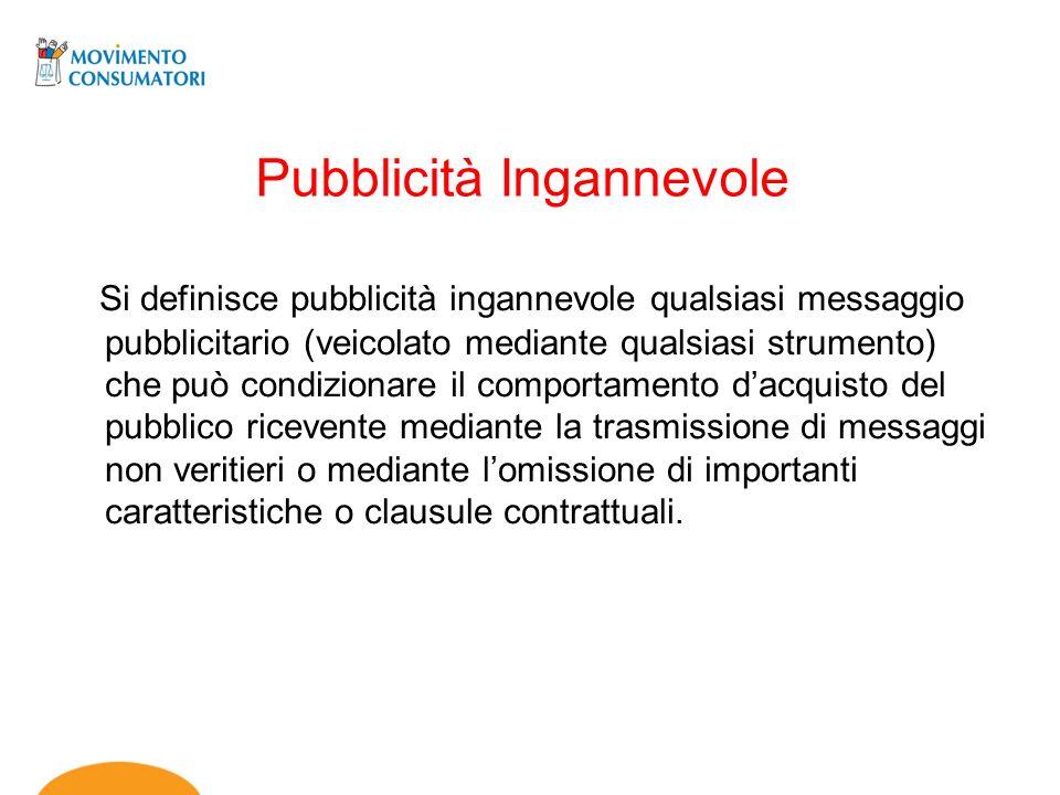 Pubblicità Ingannevole Si definisce pubblicità ingannevole qualsiasi messaggio pubblicitario (veicolato mediante qualsiasi strumento) che può condizio