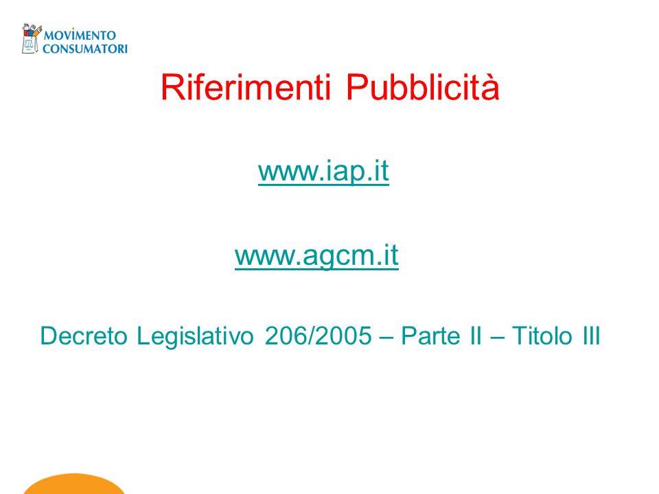 Riferimenti Pubblicità www.iap.it www.agcm.it Decreto Legislativo 206/2005 – Parte II – Titolo III