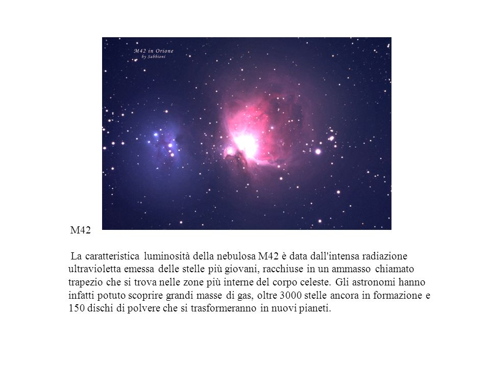 M42 La caratteristica luminosità della nebulosa M42 è data dall'intensa radiazione ultravioletta emessa delle stelle più giovani, racchiuse in un amma