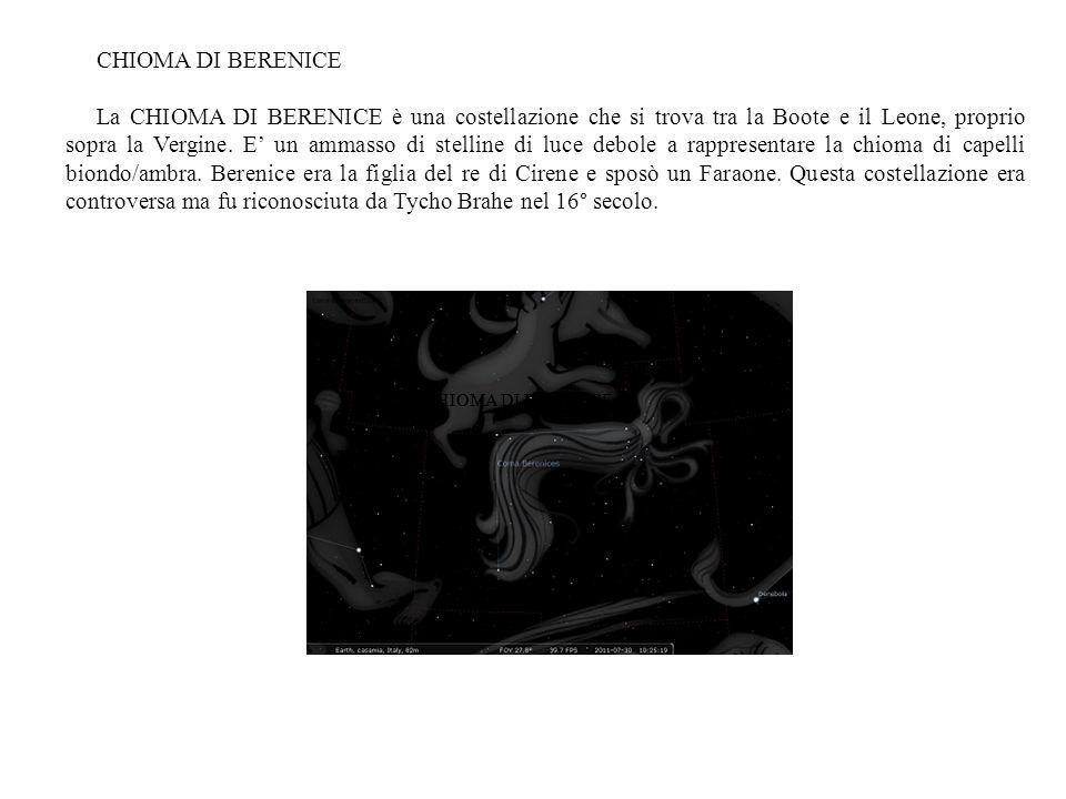 CHIOMA DI BERENICE La CHIOMA DI BERENICE è una costellazione che si trova tra la Boote e il Leone, proprio sopra la Vergine. E un ammasso di stelline