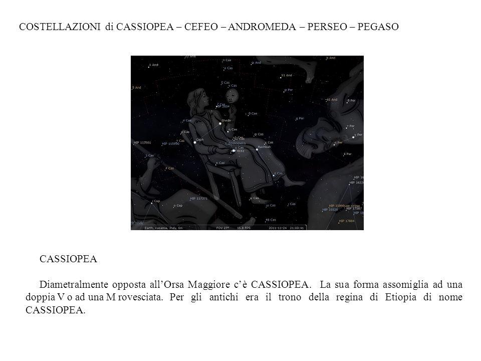 COSTELLAZIONI di CASSIOPEA – CEFEO – ANDROMEDA – PERSEO – PEGASO CASSIOPEA Diametralmente opposta allOrsa Maggiore cè CASSIOPEA. La sua forma assomigl