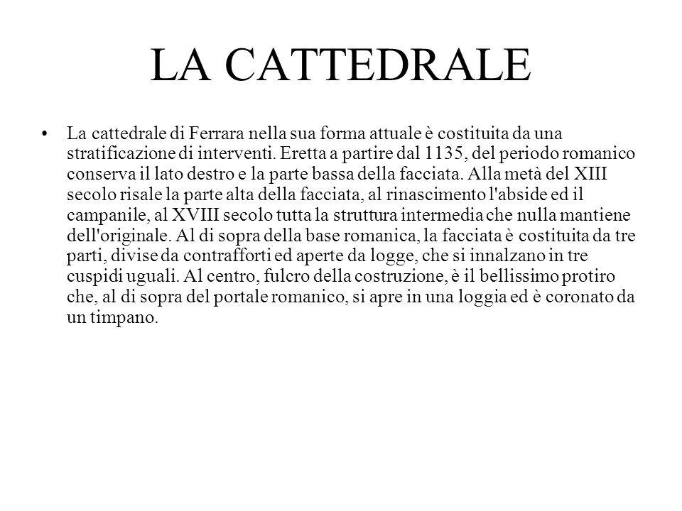 LA CATTEDRALE La cattedrale di Ferrara nella sua forma attuale è costituita da una stratificazione di interventi. Eretta a partire dal 1135, del perio