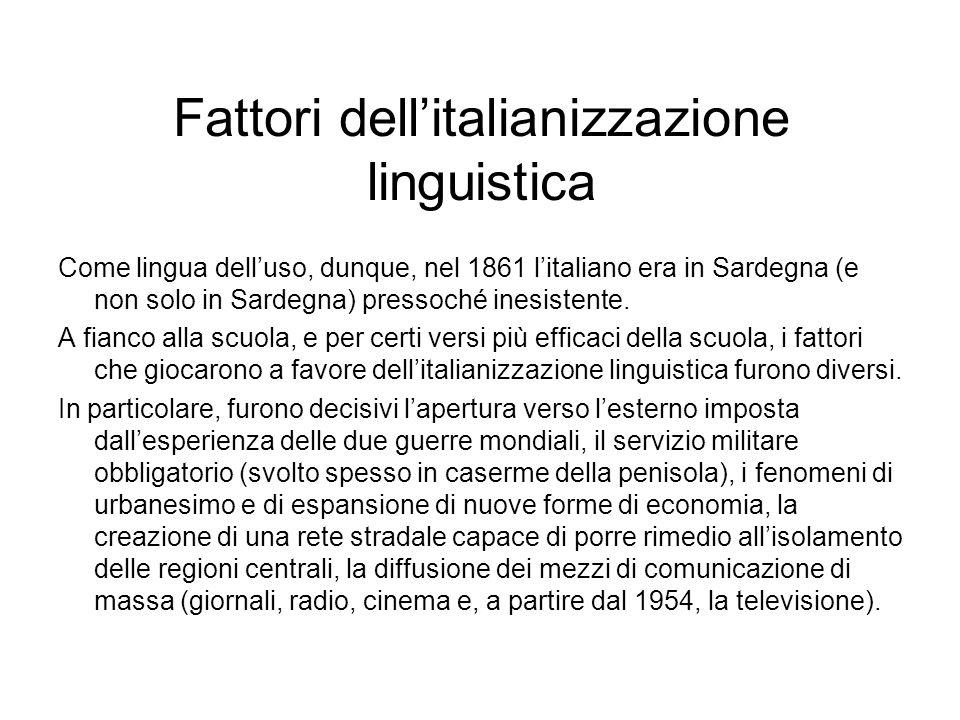 Fattori dellitalianizzazione linguistica Come lingua delluso, dunque, nel 1861 litaliano era in Sardegna (e non solo in Sardegna) pressoché inesistent