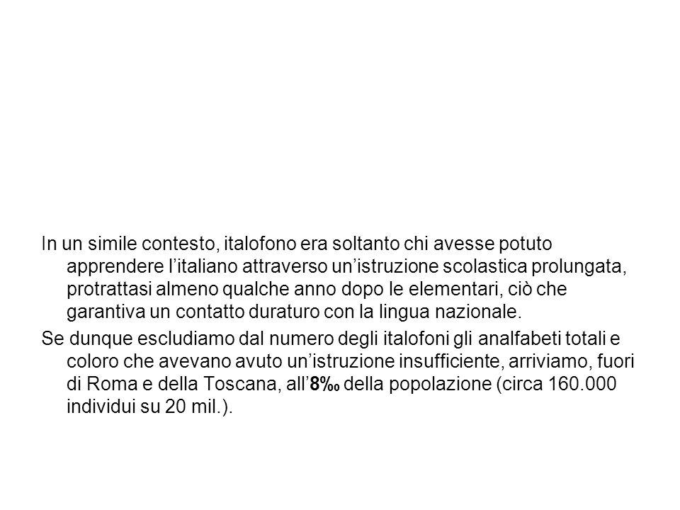 A questi 160.000 individui bisogna aggiungere i Toscani e i Romani: in Toscana e a Roma, infatti, la capacità di esprimersi in italiano era generalizzata (per ragioni diverse: la vicinanza strutturale del toscano allitaliano da un lato, dallaltro una situazione storica, a partire dal Cinquecento, che favorì a Roma una diffusione capillare dellitaliano).