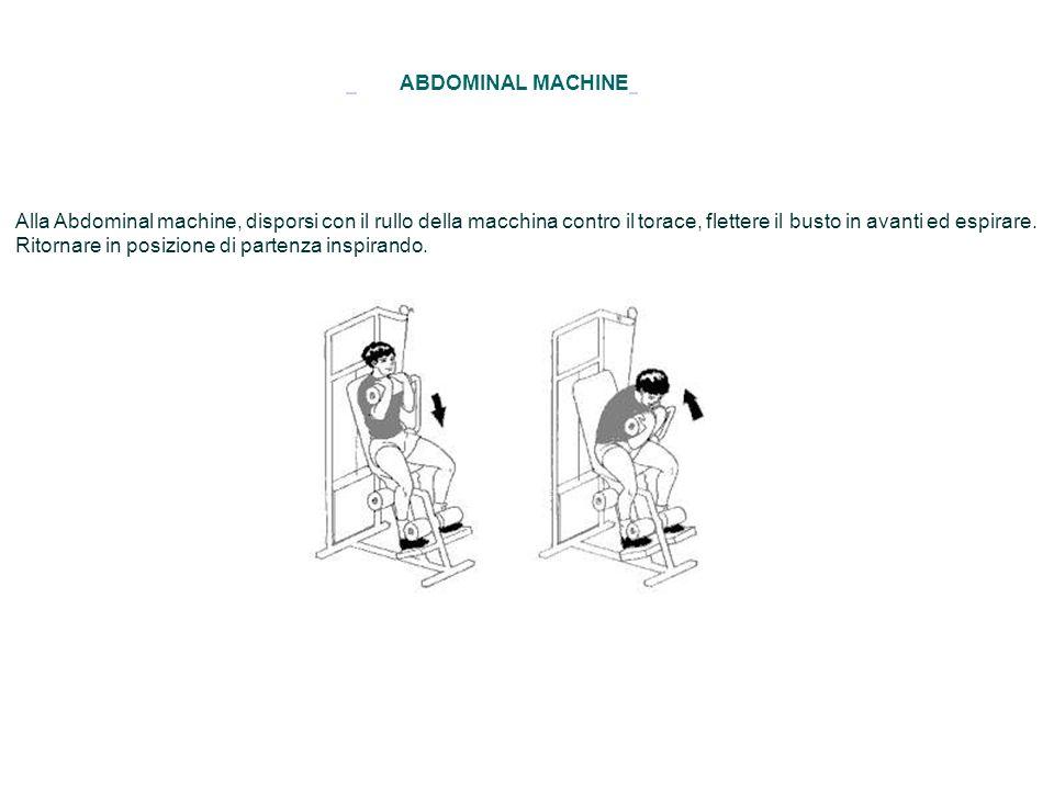 ABDOMINAL MACHINE Alla Abdominal machine, disporsi con il rullo della macchina contro il torace, flettere il busto in avanti ed espirare. Ritornare in