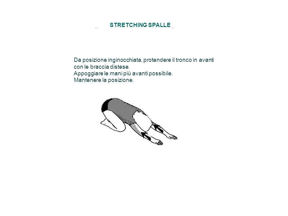STRETCHING SPALLE Da posizione inginocchiata, protendere il tronco in avanti con le braccia distese. Appoggiare le mani più avanti possibile. Mantener