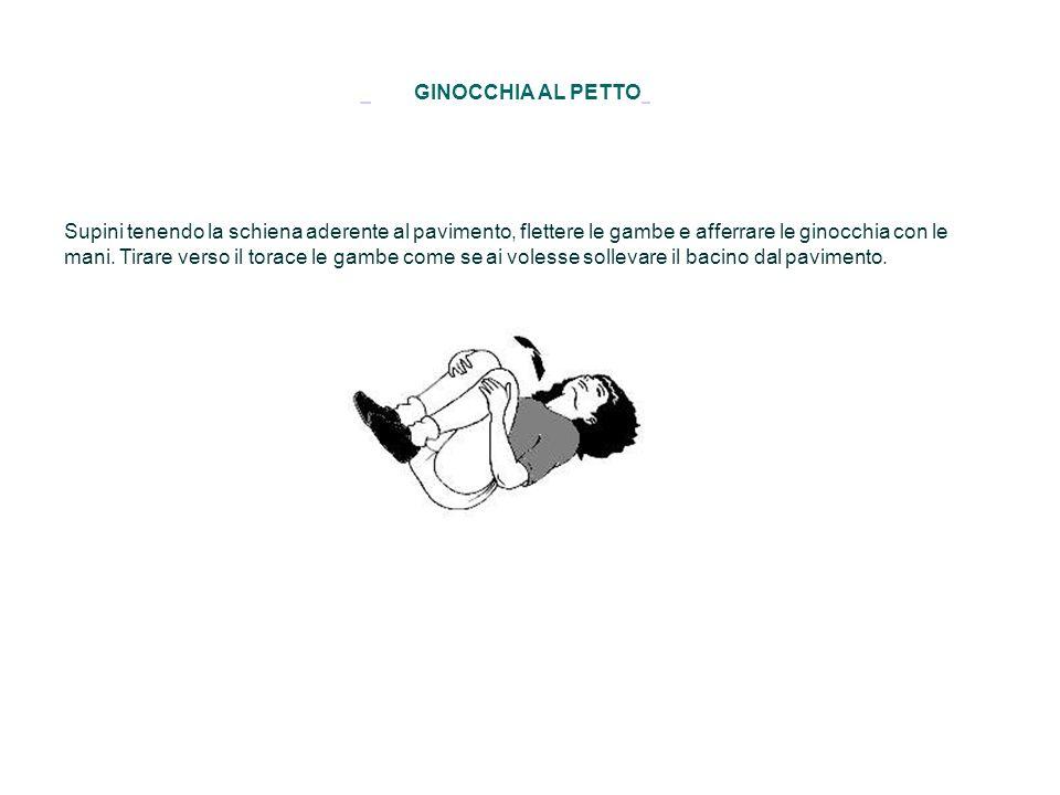 GINOCCHIA AL PETTO Supini tenendo la schiena aderente al pavimento, flettere le gambe e afferrare le ginocchia con le mani. Tirare verso il torace le