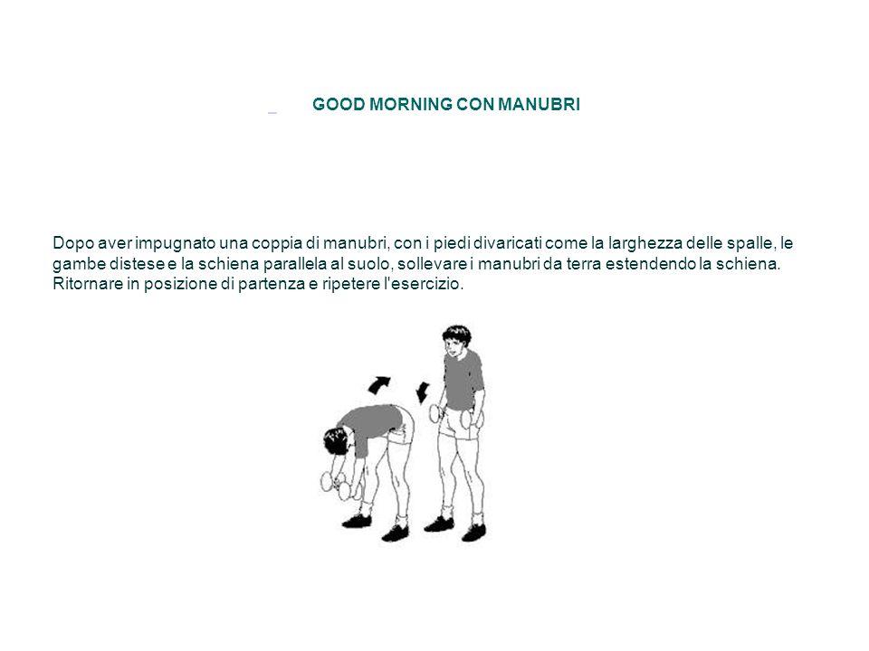 GOOD MORNING CON MANUBRI Dopo aver impugnato una coppia di manubri, con i piedi divaricati come la larghezza delle spalle, le gambe distese e la schie