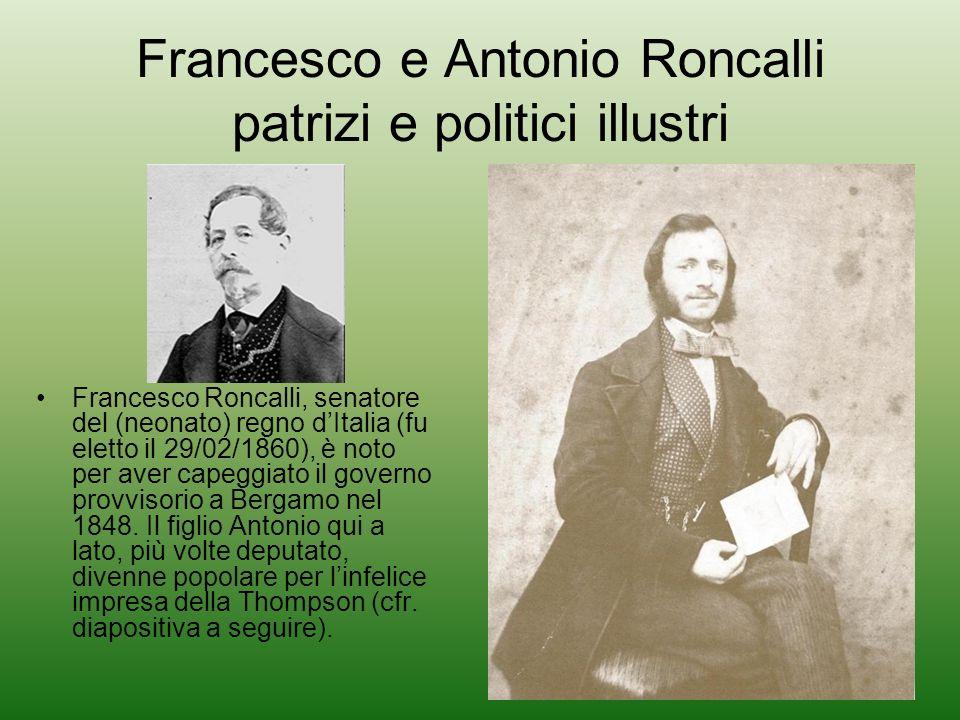 Francesco e Antonio Roncalli patrizi e politici illustri Francesco Roncalli, senatore del (neonato) regno dItalia (fu eletto il 29/02/1860), è noto per aver capeggiato il governo provvisorio a Bergamo nel 1848.