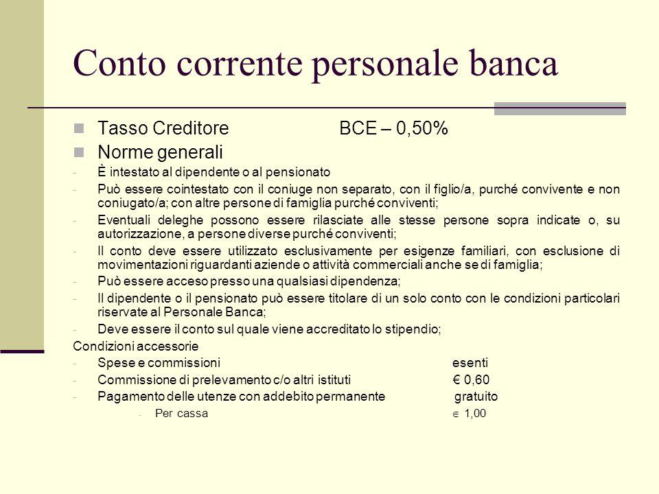 Conto corrente personale banca Tasso Creditore BCE – 0,50% Norme generali - È intestato al dipendente o al pensionato - Può essere cointestato con il