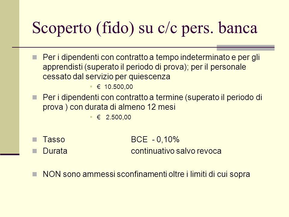 Scoperto (fido) su c/c pers. banca Per i dipendenti con contratto a tempo indeterminato e per gli apprendisti (superato il periodo di prova); per il p