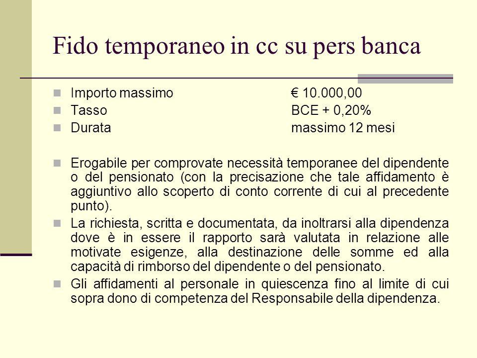 Fido temporaneo in cc su pers banca Importo massimo 10.000,00 TassoBCE + 0,20% Duratamassimo 12 mesi Erogabile per comprovate necessità temporanee del