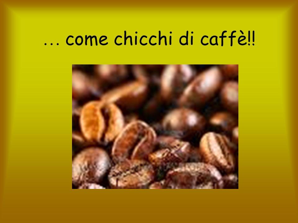 … come chicchi di caffè!!