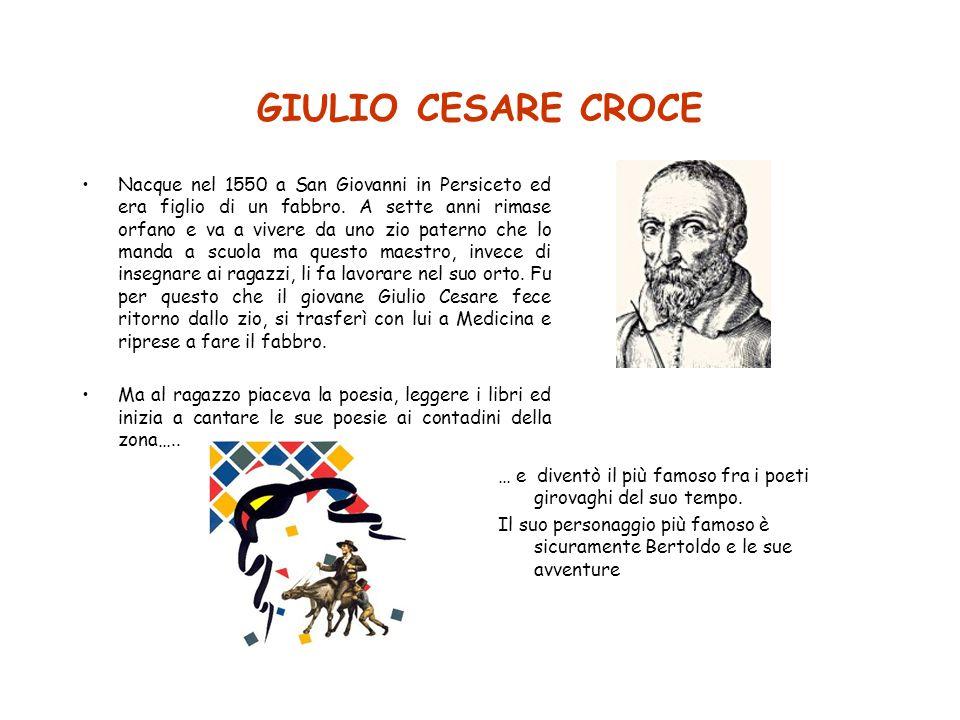 GIULIO CESARE CROCE Nacque nel 1550 a San Giovanni in Persiceto ed era figlio di un fabbro. A sette anni rimase orfano e va a vivere da uno zio patern