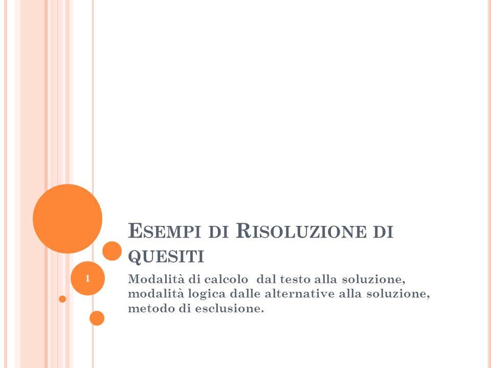 E SEMPI DI R ISOLUZIONE DI QUESITI Modalità di calcolo dal testo alla soluzione, modalità logica dalle alternative alla soluzione, metodo di esclusione.
