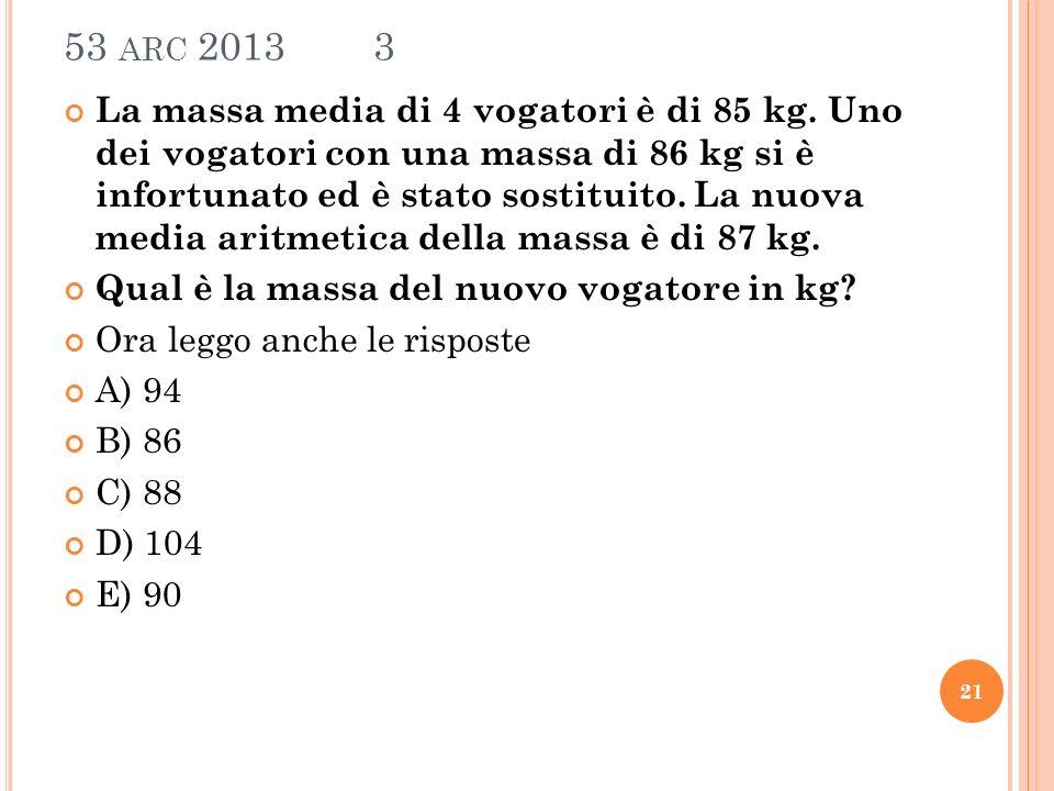 53 ARC 2013 3 La massa media di 4 vogatori è di 85 kg.