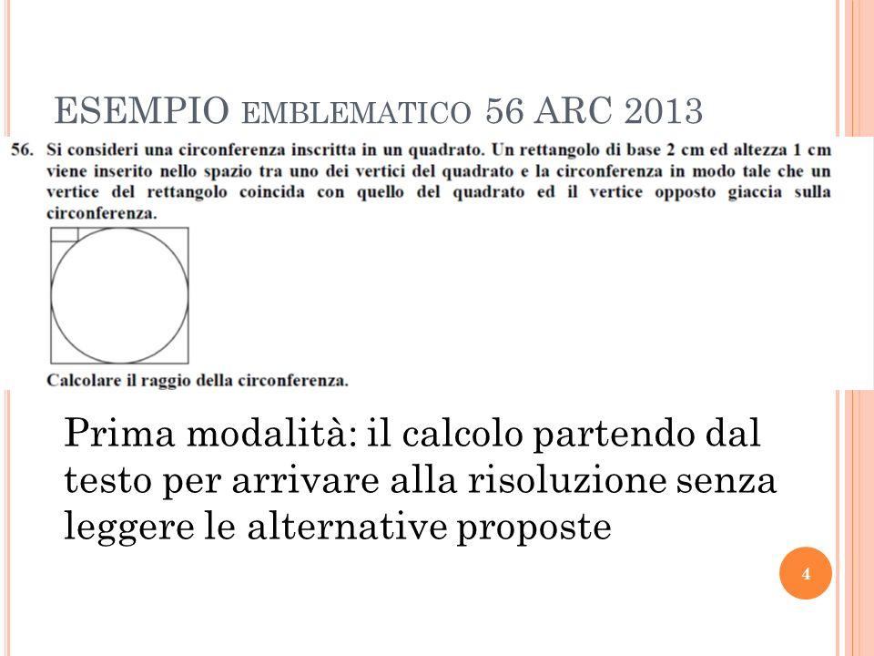 ESEMPIO EMBLEMATICO 56 ARC 2013 4 Prima modalità: il calcolo partendo dal testo per arrivare alla risoluzione senza leggere le alternative proposte