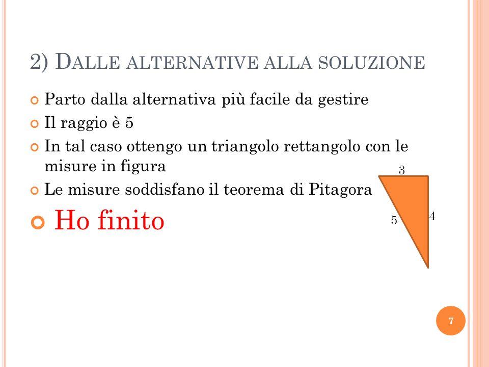 2) D ALLE ALTERNATIVE ALLA SOLUZIONE Parto dalla alternativa più facile da gestire Il raggio è 5 In tal caso ottengo un triangolo rettangolo con le misure in figura Le misure soddisfano il teorema di Pitagora Ho finito 7 3 4 5