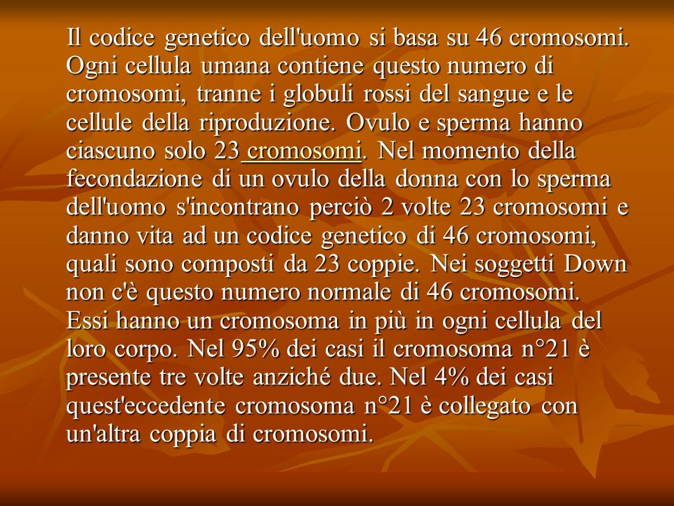 Il codice genetico dell'uomo si basa su 46 cromosomi. Ogni cellula umana contiene questo numero di cromosomi, tranne i globuli rossi del sangue e le c