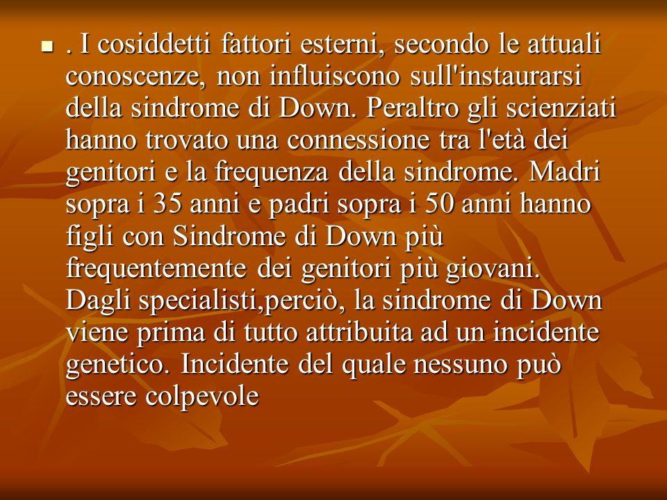 Fattori di rischio per la Sindrome di Down Il motivo per cui ciò si verifichi non è noto, tuttavia un ipotesi sembra costituita dal fatto che, con l aumentare dell età, la cellula uovo, come il resto dell organismo, è esposta a più stimoli nocivi che, con il tempo, compromettono l iter normale che la cellula compie per ottenere un corredo cromosomico costituito da 23 cromosomi.