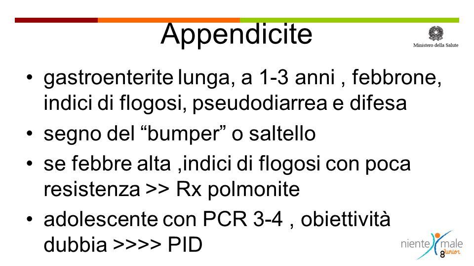 8 Appendicite gastroenterite lunga, a 1-3 anni, febbrone, indici di flogosi, pseudodiarrea e difesa segno del bumper o saltello se febbre alta,indici di flogosi con poca resistenza >> Rx polmonite adolescente con PCR 3-4, obiettività dubbia >>>> PID 8