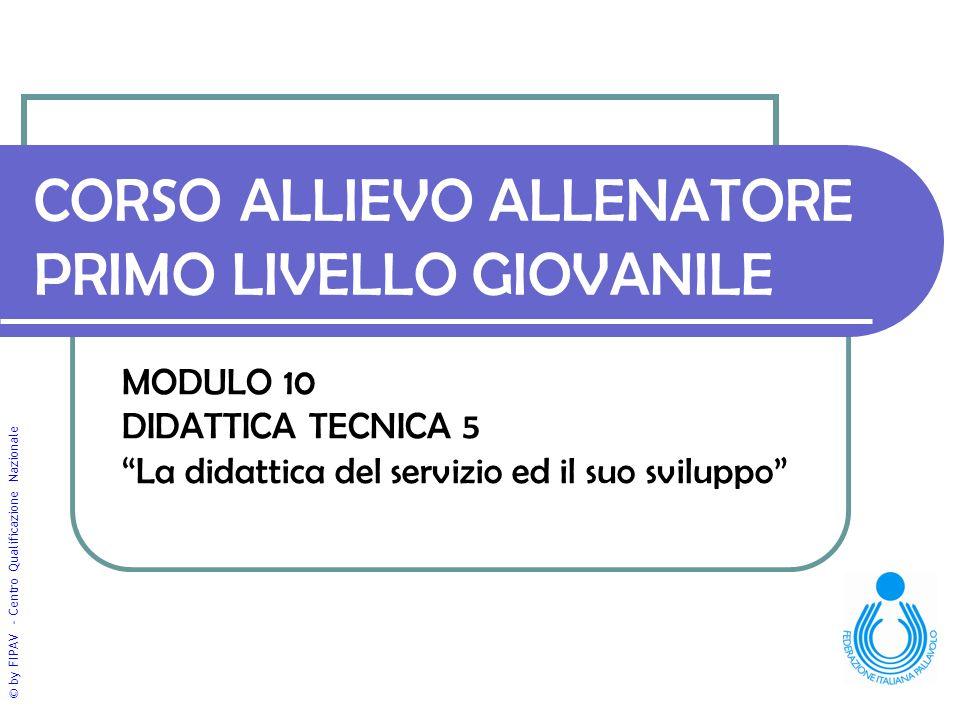 © by FIPAV - Centro Qualificazione Nazionale CORSO ALLIEVO ALLENATORE PRIMO LIVELLO GIOVANILE MODULO 10 DIDATTICA TECNICA 5 La didattica del servizio