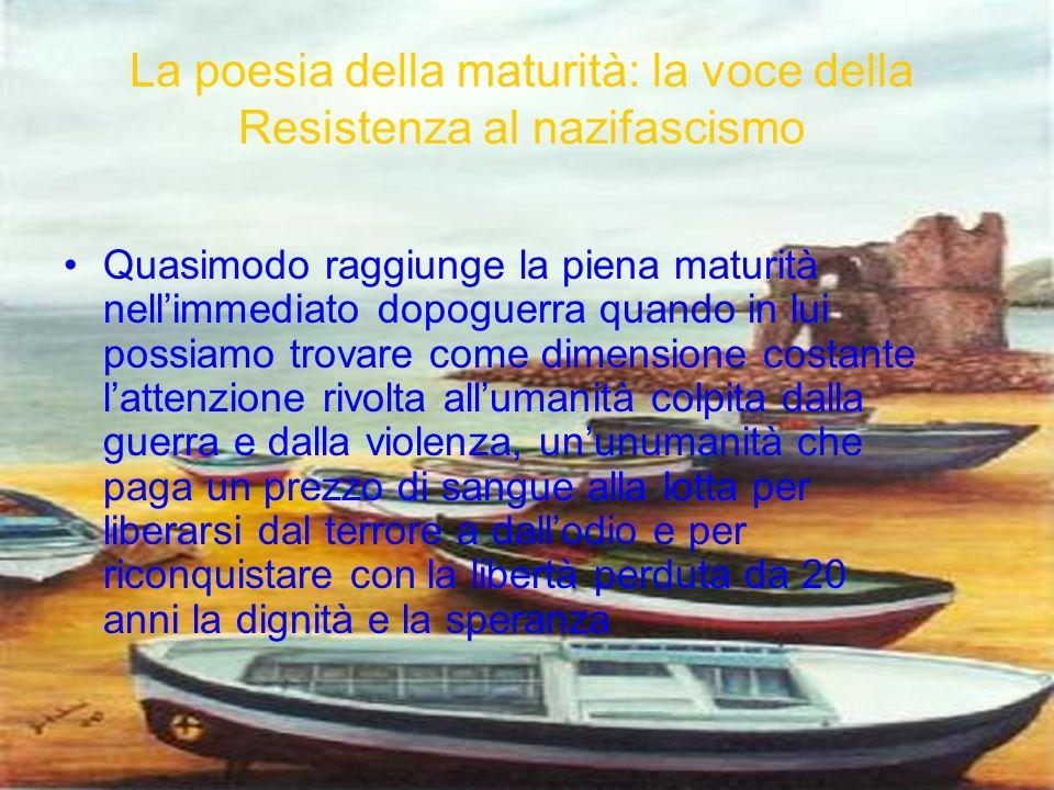 La poesia della maturità: la voce della Resistenza al nazifascismo Quasimodo raggiunge la piena maturità nellimmediato dopoguerra quando in lui possia