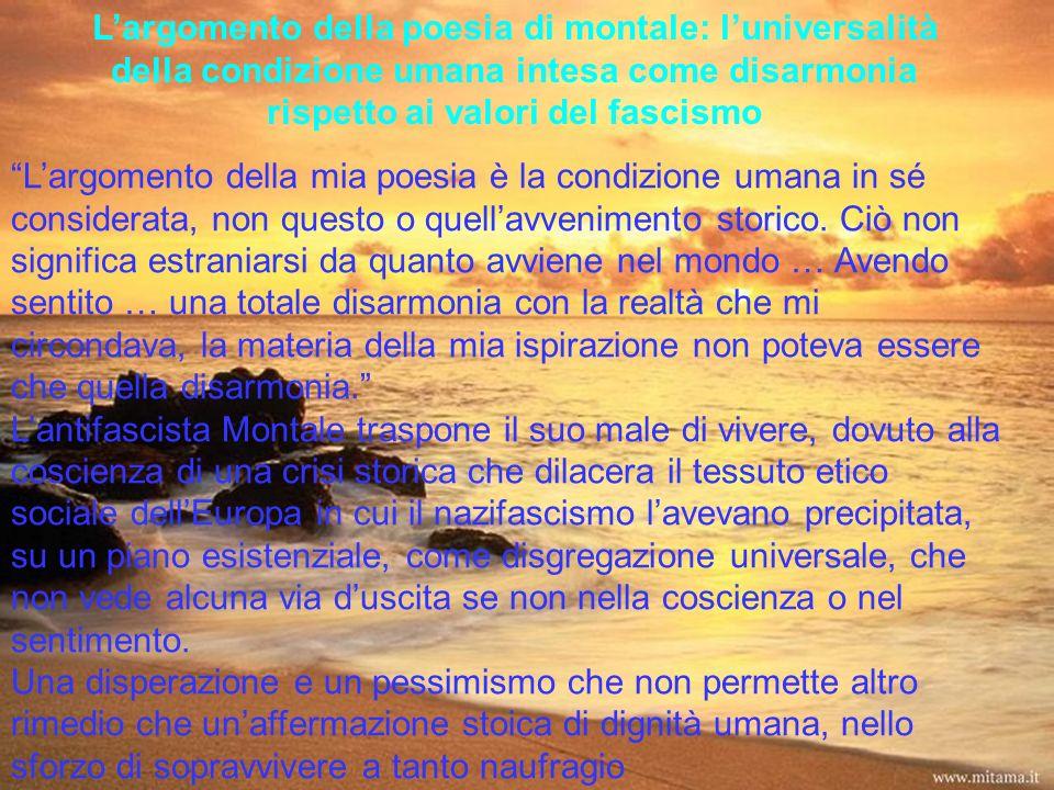 Largomento della poesia di montale: luniversalità della condizione umana intesa come disarmonia rispetto ai valori del fascismo Largomento della mia p