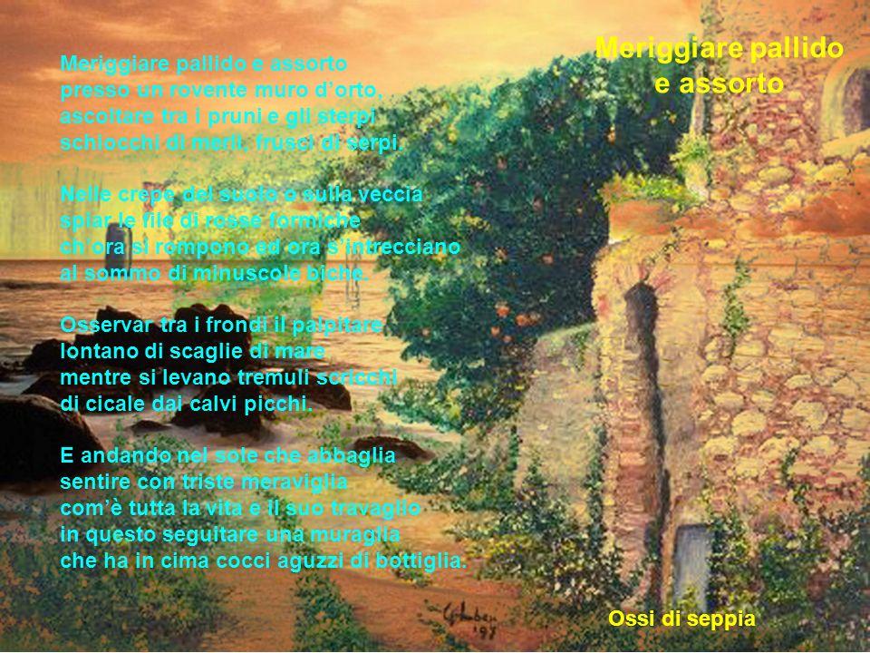 Meriggiare pallido e assorto presso un rovente muro dorto, ascoltare tra i pruni e gli sterpi schiocchi di merli, frusci di serpi. Nelle crepe del suo