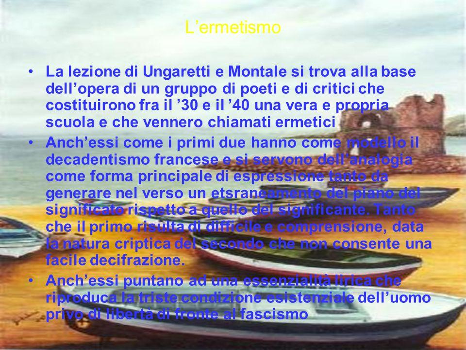 Lermetismo La lezione di Ungaretti e Montale si trova alla base dellopera di un gruppo di poeti e di critici che costituirono fra il 30 e il 40 una ve
