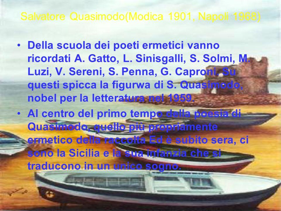 Salvatore Quasimodo(Modica 1901, Napoli 1968) Della scuola dei poeti ermetici vanno ricordati A. Gatto, L. Sinisgalli, S. Solmi, M. Luzi, V. Sereni, S