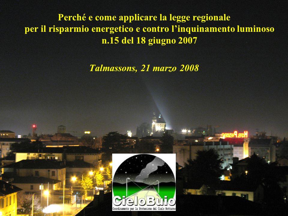 Perché e come applicare la legge regionale per il risparmio energetico e contro linquinamento luminoso n.15 del 18 giugno 2007 Talmassons, 21 marzo 20