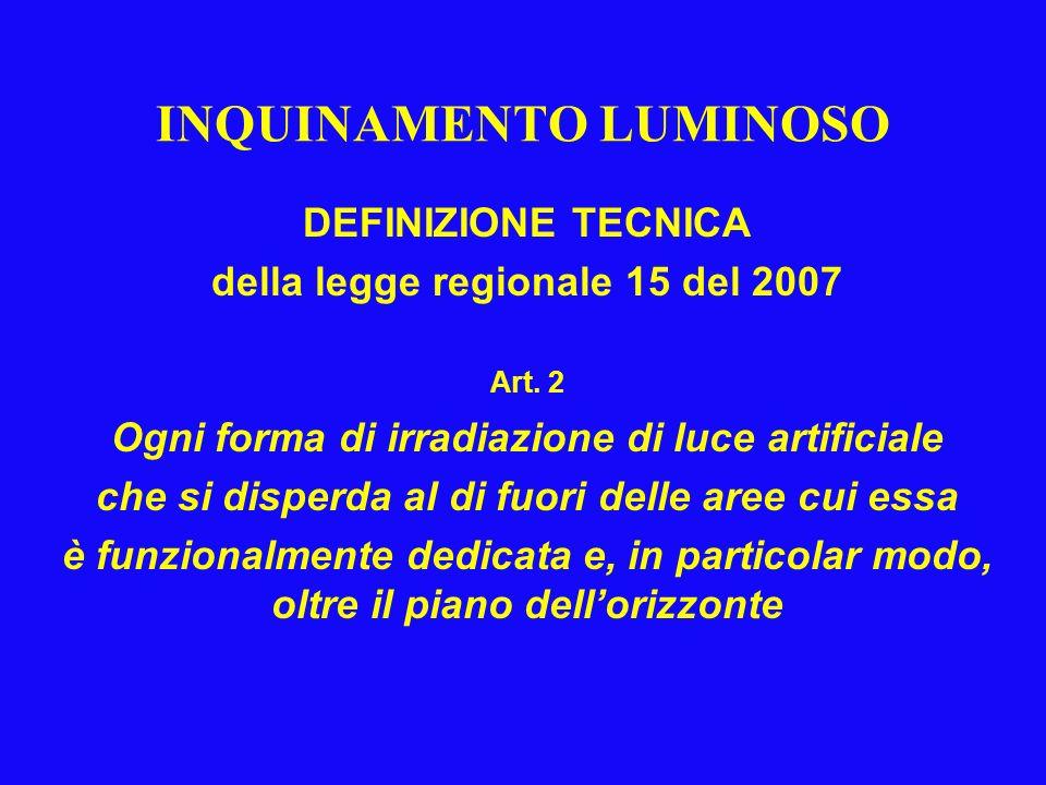 INQUINAMENTO LUMINOSO DEFINIZIONE TECNICA della legge regionale 15 del 2007 Art. 2 Ogni forma di irradiazione di luce artificiale che si disperda al d