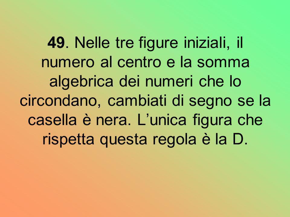 49. Nelle tre figure iniziali, il numero al centro e la somma algebrica dei numeri che lo circondano, cambiati di segno se la casella è nera. Lunica f