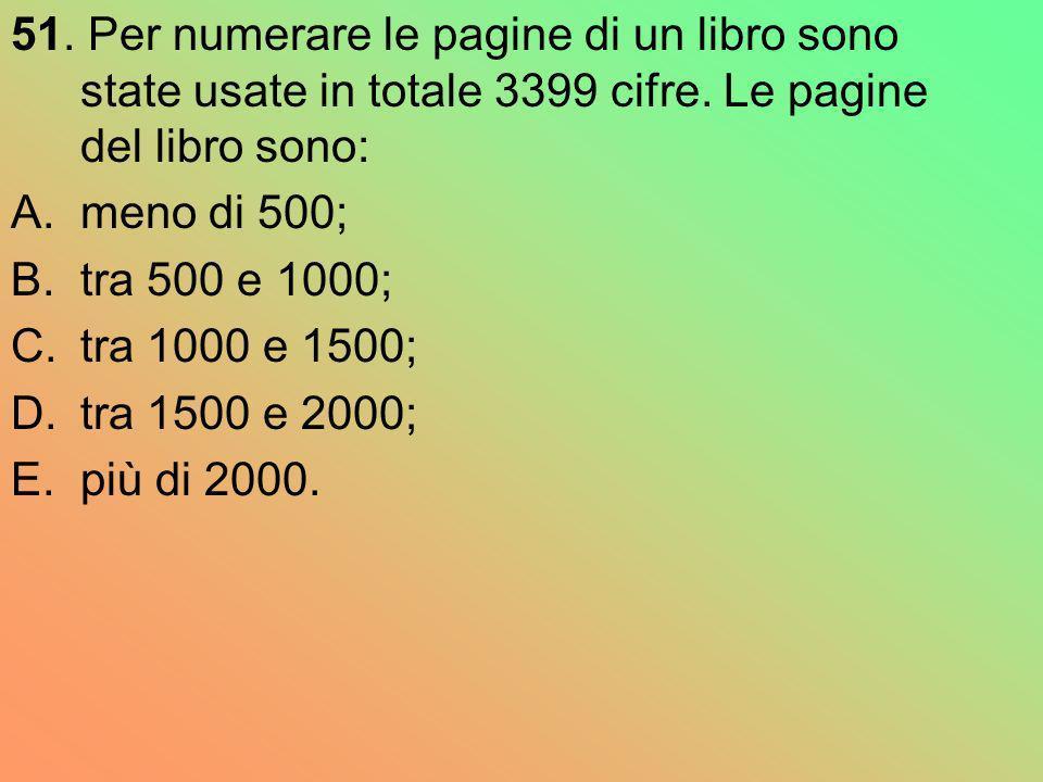 51. Per numerare le pagine di un libro sono state usate in totale 3399 cifre. Le pagine del libro sono: A.meno di 500; B.tra 500 e 1000; C.tra 1000 e