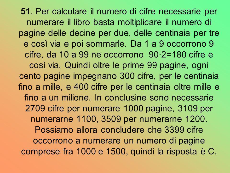 51. Per calcolare il numero di cifre necessarie per numerare il libro basta moltiplicare il numero di pagine delle decine per due, delle centinaia per
